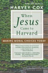 When Jesus Came to Harvard: Making Moral Choices Today - Harvey Cox