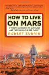 How to Live on Mars: A Trusty Guidebook to Surviving and Thriving on the Red Planet - Robert Zubrin