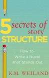 5 Secrets of Story Structure: How to Write a Novel That Stands Out (Helping Writers Become Authors Book 6) - K.M. Weiland