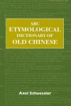 ABC Etymological Dictionary of Old Chinese - Axel Schuessler