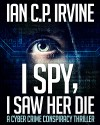 I spy, I Saw Her Die: a gripping, page-turning cyber crime murder mystery conspiracy thriller. - IAN C.P. IRVINE
