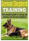 German Shepherd Training: The complete guide to training and raising your German Shepherd (German shepherds, German shepherd training, German shepherd ... puppy training, german shepherd dogs) - Ken Phillips