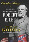 By Michael Korda Clouds of Glory: The Life and Legend of Robert E. Lee - Michael Korda