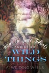 How To Tame Beasts And Other Wild Things - A. Wilding Wells