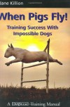 When Pigs Fly!: Training Success with Impossible Dogs - Jane Killion