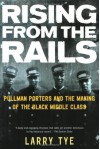 Rising from the Rails: Pullman Porters and the Making of the Black Middle Class - Larry Tye