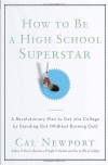 How to Be a High School Superstar: A Revolutionary Plan to Get into College by Standing Out (Without Burning Out) - Cal Newport