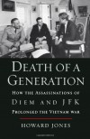 Death of a Generation: How the Assassinations of Diem and JFK Prolonged the Vietnam War - Howard Jones