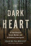 The Dark Heart: A True Story of Greed, Murder, and an Unlikely Investigator - Joakim Palmkvist, Agnes Broomé