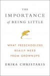 The Importance of Being Little: What Preschoolers Really Need from Grownups - Erika Christakis