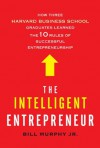 The Intelligent Entrepreneur: How Three Harvard Business School Graduates Learned the 10 Rules of Successful Business - Bill Murphy Jr.