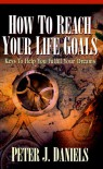 How to Reach Your Life Goals: Keys to Help You Fulfill Your Dreams - Peter J. Daniels