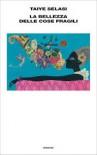 La bellezza delle cose fragili - Taiye Selasi, Federica Aceto