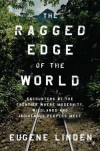 The Ragged Edge of the World: Encounters at the Frontier Where Modernity, Wildlands, and Indigenous Peoples Meet - Eugene Linden