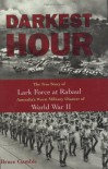 Darkest Hour: The True Story of Lark Force at Rabaul - Australia's Worst Military Disaster of World War II - Bruce Gamble
