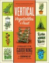 Vertical Vegetables & Fruit: Creative Gardening Techniques for Growing Up in Small Spaces - Rhonda Massingham Hart
