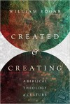 Created and Creating: A Biblical Theology of Culture - William Edgar