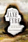 The Secret History of Jane Eyre: How Charlotte Brontë Wrote Her Masterpiece - John Pfordresher