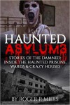 Haunted Asylums: Stories Of The Damned: Inside The Haunted Prisons, Wards & Crazy Houses (True Horror Stories, Creepy Stories, Scary Short Stories, True Hauntings, Haunted Places Book 2) - Roger P. Mills