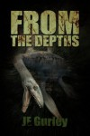 From The Depths: A Deep Sea Thriller - Je Gurley