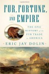 Fur, Fortune, and Empire: The Epic History of the Fur Trade in America - Eric Jay Dolin