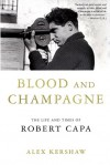 Blood and Champagne: The Life and Times of Robert Capa - Alex Kershaw