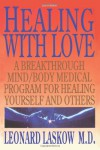 Healing with Love: A Breakthrough Mind/Body Medical Program for Healing Yourself and Others - Leonard Laskow