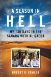 A Season in Hell: My 130 Days in the Sahara with Al Qaeda - Robert R. Fowler