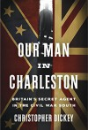Our Man in Charleston: Britain's Secret Agent in the Civil War South - Christopher Dickey