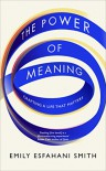 The Power of Meaning: Crafting a Life That Matters - Emily Esfahani Smith