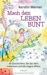 Mach dein Leben bunt: 50 Geschichten, die das Herz erwärmen und die Augen öffnen - Kerstin Werner