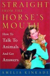Straight from the Horse's Mouth: How to Talk to Animals and Get Answers - Amelia Kinkade