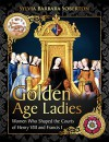 Golden Age Ladies: Women Who Shaped the Courts of Henry VIII and Francis I - Sylvia Barbara Soberton