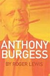 Anthony Burgess - Roger Lewis