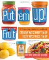Put 'em Up! Fruit: Creative Recipes for Making and Using Fresh Fruit Preserves, Chutneys, Infusions, and Pickles - Sherri Brooks Vinton