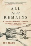 All That Remains: A Renowned Forensic Scientist on Death, Mortality, and Solving Crimes - Sue Black