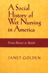 SOCIAL HISTORY OF WET NURSING IN AMERICA: FROM BREAST TO BOTTLE - Janet Lynne Golden