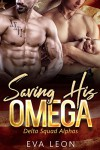 Saving His Omega: An M/M Omegaverse Mpreg Romance (Delta Squad Alphas Book 3) Kindle Edition - Eva Leon
