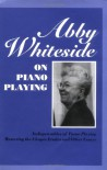 Abby Whiteside on Piano Playing: Indispensibles of Piano Playing and Mastering the Chopin Etudes and Other Essays - Abby Whiteside