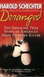 Deranged: The Shocking True Story of America's Most Fiendish Killer - Harold Schechter