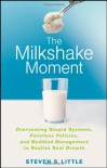 The Milkshake Moment: Overcoming Stupid Systems, Pointless Policies and Muddled Management to Realize Real Growth - Steven S. Little
