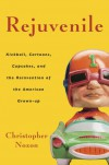 Rejuvenile: Kickball, Cartoons, Cupcakes, and the Reinvention of the American Grown-Up - Christopher Noxon