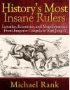 History's Most Insane Rulers: Lunatics, Eccentrics, and Megalomaniacs From Emperor Caligula to Kim Jong Il - Michael Rank