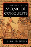 The History of the Mongol Conquests - J.J. Saunders