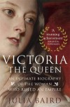 Victoria the Queen: An Intimate Biography of the Woman who Ruled an Empire - Julia Baird