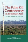 The Palm Oil Controversy in Southeast Asia: A Transnational Perspective - Oliver Pye, Jayati Bhattacharya
