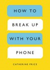 How to Break Up with Your Phone: The 30-Day Plan to Take Back Your Life - Catherine Price