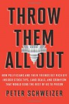 Throw Them All Out: How Politicians and Their Friends Get Rich Off of Insider Stock Tips, Land Deals, and Cronyism That Would Send the Rest of Us to Prison - Peter Schweizer
