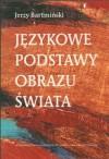 Językowe podstawy obrazu świata - Bartmiński Jerzy