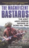 The Magnificent Bastards: The Joint Army-Marine Defense of Dong Ha, 1968 - Keith Nolan